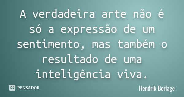 A verdadeira arte não é só a expressão de um sentimento, mas também o resultado de uma inteligência viva.... Frase de Hendrik Berlage.