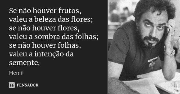 Se não houver frutos, valeu a beleza das flores; se não houver flores, valeu a sombra das folhas; se não houver folhas, valeu a intenção da semente.... Frase de Henfil.