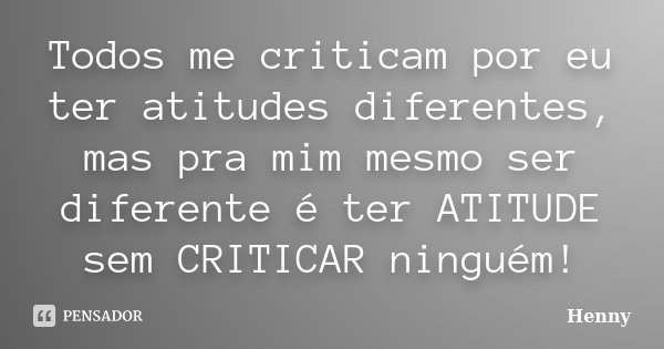 Todos me criticam por eu ter atitudes diferentes, mas pra mim mesmo ser diferente é ter ATITUDE sem CRITICAR ninguém!... Frase de Henny.