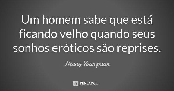 Um homem sabe que está ficando velho quando seus sonhos eróticos são reprises.... Frase de Henny Youngman.