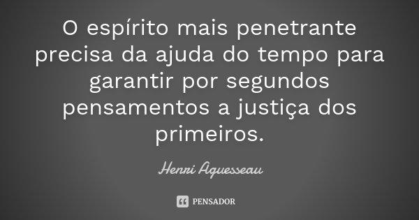 O espírito mais penetrante precisa da ajuda do tempo para garantir por segundos pensamentos a justiça dos primeiros.... Frase de Henri Aguesseau.