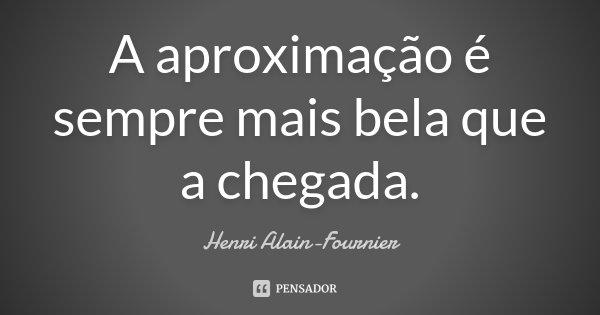 A aproximação é sempre mais bela que a chegada.... Frase de Henri Alain-Fournier.