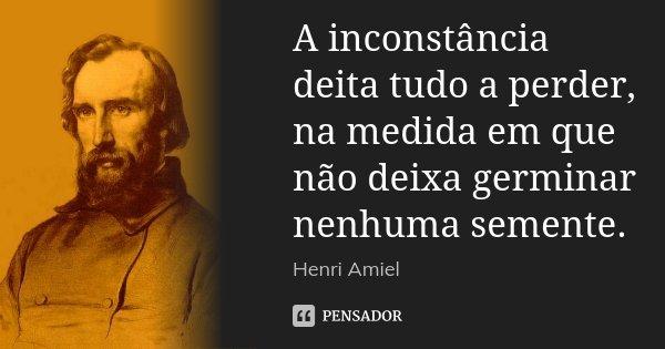A inconstância deita tudo a perder, na medida em que não deixa germinar nenhuma semente.... Frase de Henri Amiel.