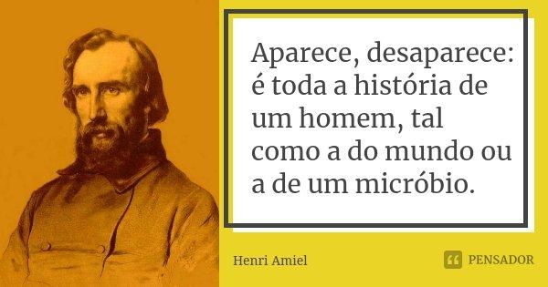 Aparece, desaparece: é toda a história de um homem, tal como a do mundo ou a de um micróbio.... Frase de Henri Amiel.