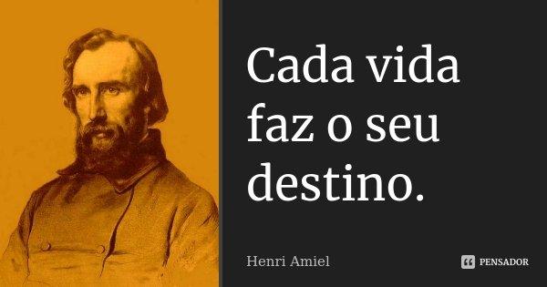 Cada vida faz o seu destino.... Frase de Henri Amiel.
