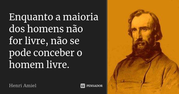Enquanto a maioria dos homens não for livre, não se pode conceber o homem livre.... Frase de Henri Amiel.