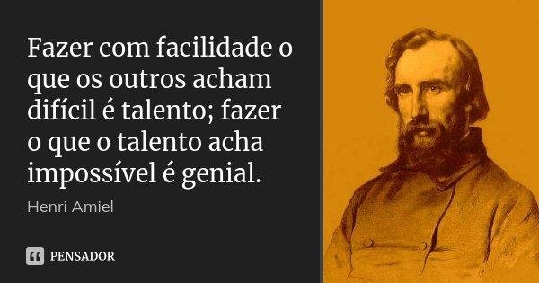 Fazer com facilidade o que os outros acham difícil é talento; fazer o que o talento acha impossível é genial.... Frase de Henri Amiel.