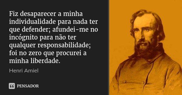 Fiz desaparecer a minha individualidade para nada ter que defender; afundei-me no incógnito para não ter qualquer responsabilidade; foi no zero que procurei a m... Frase de Henri Amiel.