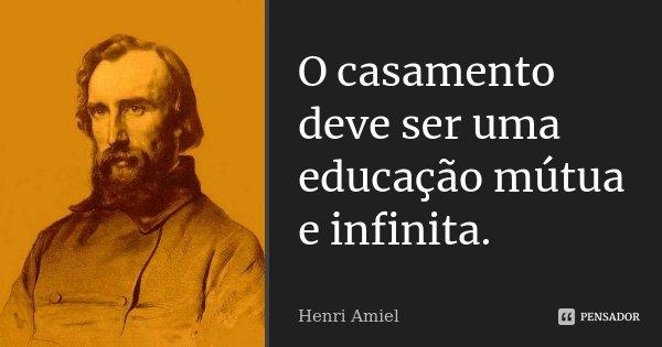 O casamento deve ser uma educação mútua e infinita.... Frase de Henri Amiel.