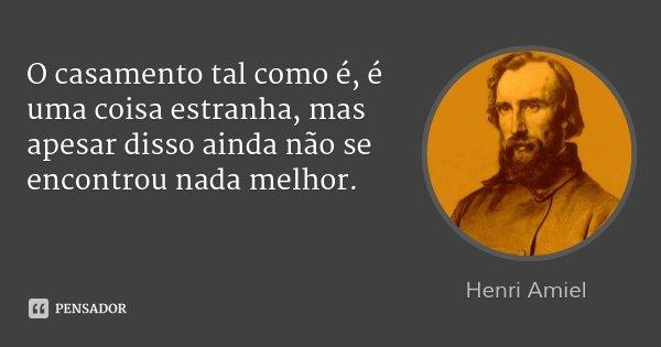 O casamento tal como é, é uma coisa estranha, mas apesar disso ainda não se encontrou nada melhor.... Frase de Henri Amiel.
