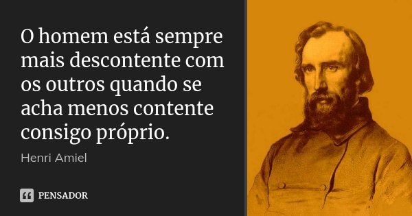 O homem está sempre mais descontente com os outros quando se acha menos contente consigo próprio.... Frase de Henri Amiel.