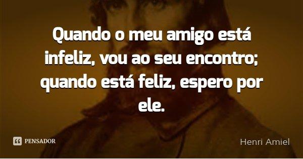 Quando o meu amigo está infeliz, vou ao seu encontro; quando está feliz, espero por ele.... Frase de Henri Amiel.
