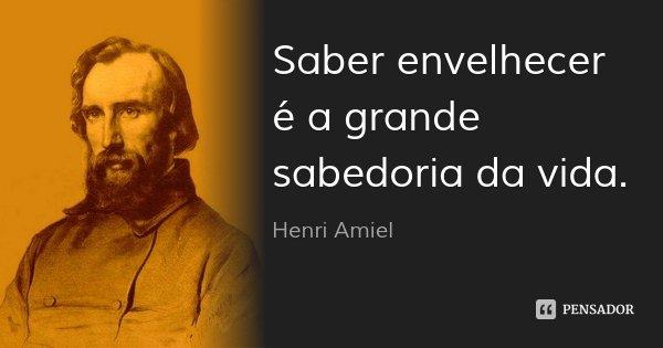 Saber envelhecer é a grande sabedoria da vida.... Frase de Henri Amiel.