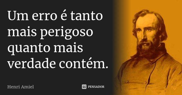 Um erro é tanto mais perigoso quanto mais verdade contém.... Frase de Henri Amiel.