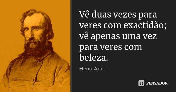 Vê duas vezes para veres com exactidão; vê apenas uma vez para veres com beleza.... Frase de Henri Amiel.