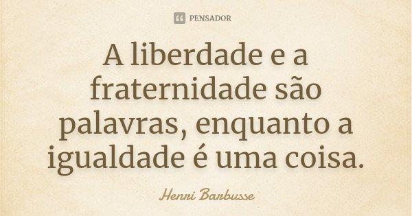 A liberdade e a fraternidade são palavras, enquanto a igualdade é uma coisa.... Frase de Henri Barbusse.
