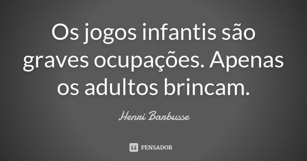 Os jogos infantis são graves ocupações. Apenas os adultos brincam.... Frase de Henri Barbusse.