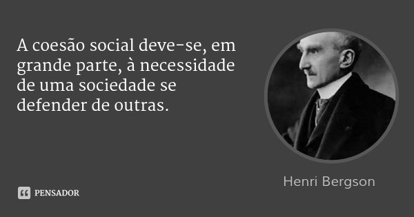 A coesão social deve-se, em grande parte, à necessidade de uma sociedade se defender de outras.... Frase de Henri Bergson.