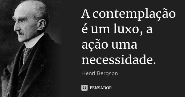 A contemplação é um luxo, a ação uma necessidade.... Frase de Henri Bergson.