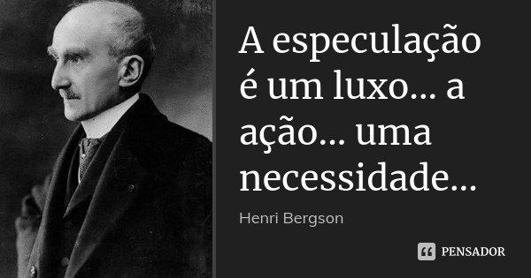 A especulação é um luxo... a ação... uma necessidade...... Frase de Henri Bergson.