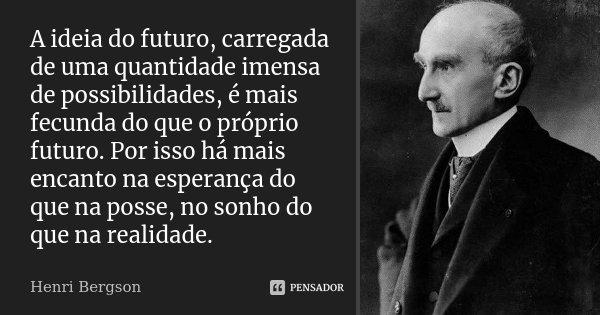 10 Mensagens De Esperança Que Farão Você Acreditar No: A Ideia Do Futuro, Carregada De Uma... Henri Bergson