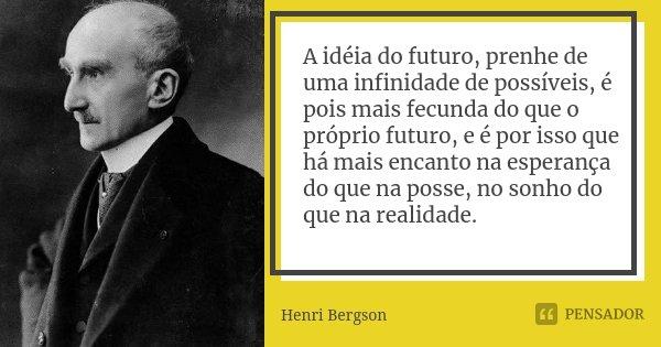 A idéia do futuro, prenhe de uma infinidade de possíveis, é pois mais fecunda do que o próprio futuro, e é por isso que há mais encanto na esperança do que na p... Frase de Henri Bergson.