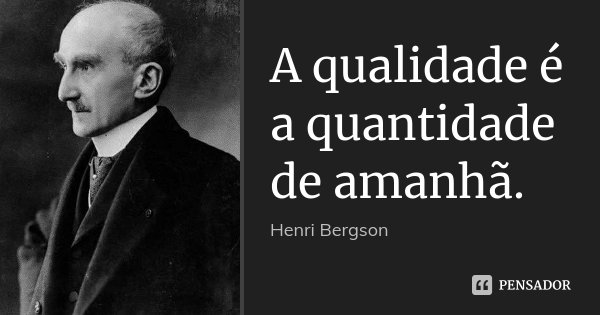 A qualidade é a quantidade de amanhã.... Frase de Henri Bergson.