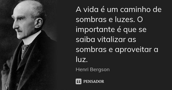 A vida é um caminho de sombras e luzes. O importante é que se saiba vitalizar as sombras e aproveitar a luz.... Frase de Henri Bergson.
