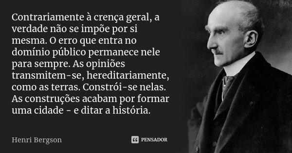 Contrariamente à crença geral, a verdade não se impõe por si mesma. O erro que entra no domínio público permanece nele para sempre. As opiniões transmitem-se, h... Frase de Henri Bergson.