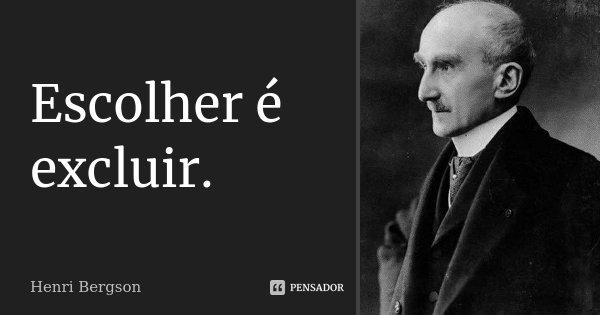 Escolher é excluir.... Frase de Henri Bergson.