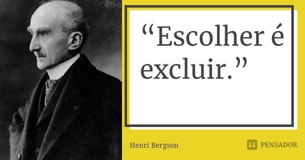 """""""Escolher é excluir.""""... Frase de Henri Bergson."""