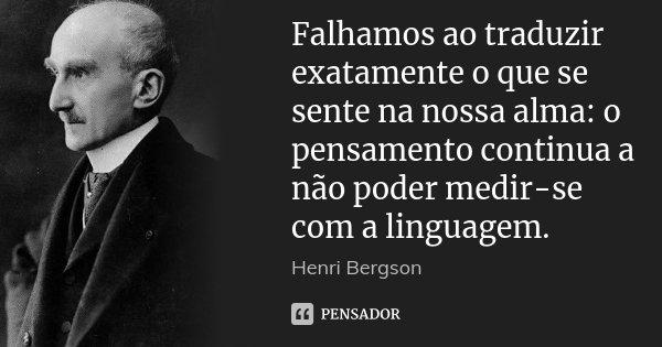 Falhamos ao traduzir exatamente o que se sente na nossa alma: o pensamento continua a não poder medir-se com a linguagem.... Frase de Henri Bergson.