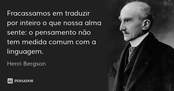 Fracassamos em traduzir por inteiro o que nossa alma sente: o pensamento não tem medida comum com a linguagem.... Frase de Henri Bergson.