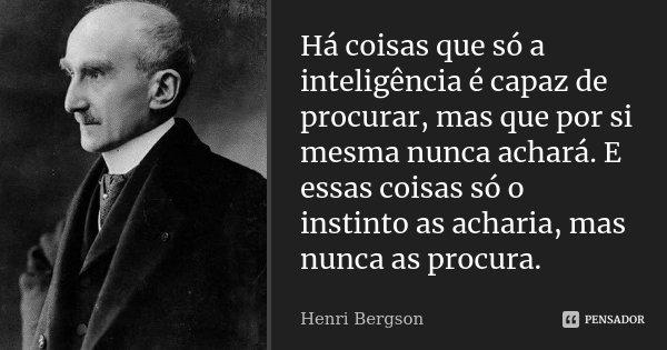 Há coisas que só a inteligência é capaz de procurar, mas que por si mesma nunca achará. E essas coisas só o instinto as acharia, mas nunca as procura.... Frase de Henri Bergson.