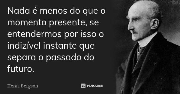 Nada é menos do que o momento presente, se entendermos por isso o indizível instante que separa o passado do futuro.... Frase de Henri Bergson.