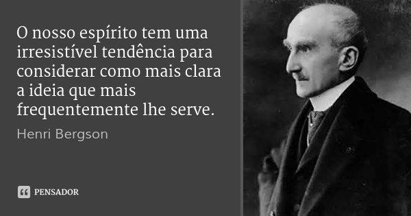 O nosso espírito tem uma irresistível tendência para considerar como mais clara a ideia que mais frequentemente lhe serve.... Frase de Henri Bergson.