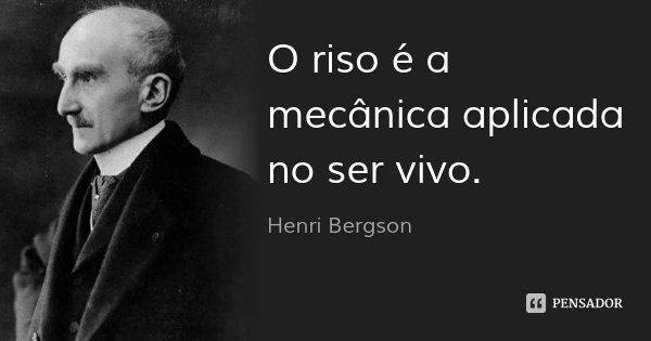 O riso é a mecânica aplicada no ser vivo.... Frase de Henri Bergson.