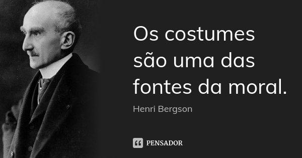 Os costumes são uma das fontes da moral.... Frase de Henri Bergson.
