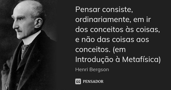 Pensar consiste, ordinariamente, em ir dos conceitos às coisas, e não das coisas aos conceitos. (em Introdução à Metafísica)... Frase de Henri Bergson.