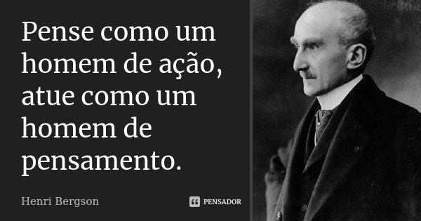 Pense como um homem de ação, atue como um homem de pensamento.... Frase de Henri Bergson.