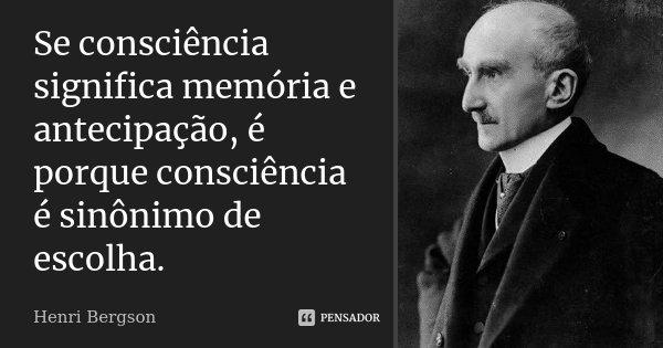 Se consciência significa memória e antecipação, é porque consciência é sinônimo de escolha.... Frase de Henri Bergson.
