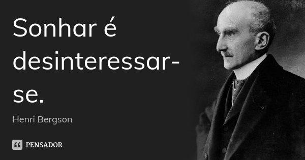 Sonhar é desinteressar-se.... Frase de Henri Bergson.