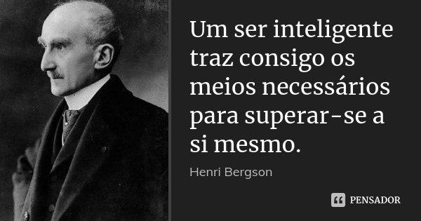 Um ser inteligente traz consigo os meios necessários para superar-se a si mesmo.... Frase de Henri Bergson.