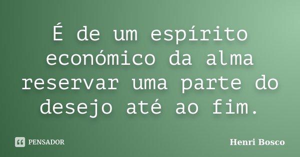 É de um espírito económico da alma reservar uma parte do desejo até ao fim.... Frase de Henri Bosco.