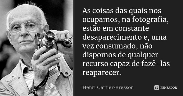 As coisas das quais nos ocupamos, na fotografia, estão em constante desaparecimento e, uma vez consumado, não dispomos de qualquer recurso capaz de fazê-las rea... Frase de Henri Cartier-Bresson.