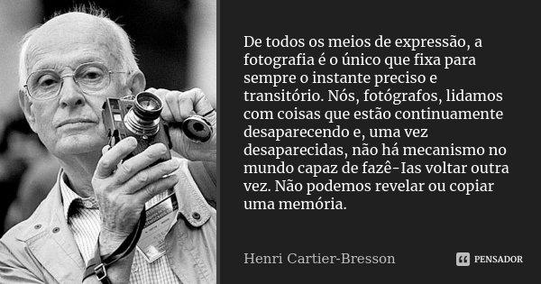 De todos os meios de expressão, a fotografia é o único que fixa para sempre o instante preciso e transitório. Nós, fotógrafos, lidamos com coisas que estão cont... Frase de Henri Cartier-Bresson.