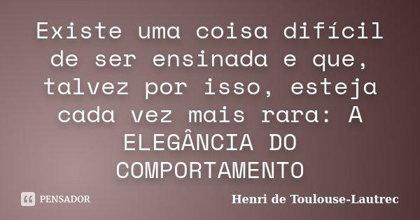 Existe uma coisa difícil de ser ensinada e que, talvez por isso, esteja cada vez mais rara: A ELEGÂNCIA DO COMPORTAMENTO... Frase de Henri de Toulouse-Lautrec.
