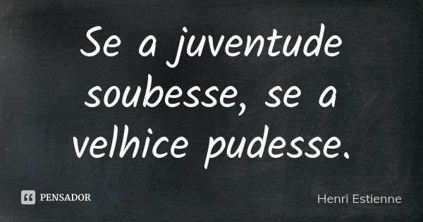 Se a juventude soubesse, se a velhice pudesse.... Frase de Henri Estienne.