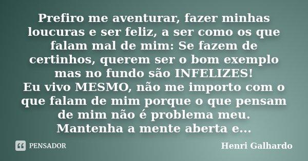 Prefiro me aventurar, fazer minhas loucuras e ser feliz, a ser como os que falam mal de mim: Se fazem de certinhos, querem ser o bom exemplo mas no fundo são IN... Frase de Henri Galhardo.