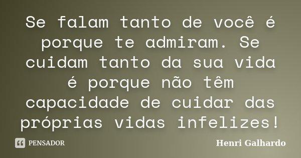 Se falam tanto de você é porque te admiram. Se cuidam tanto da sua vida é porque não têm capacidade de cuidar das próprias vidas infelizes!... Frase de Henri Galhardo.